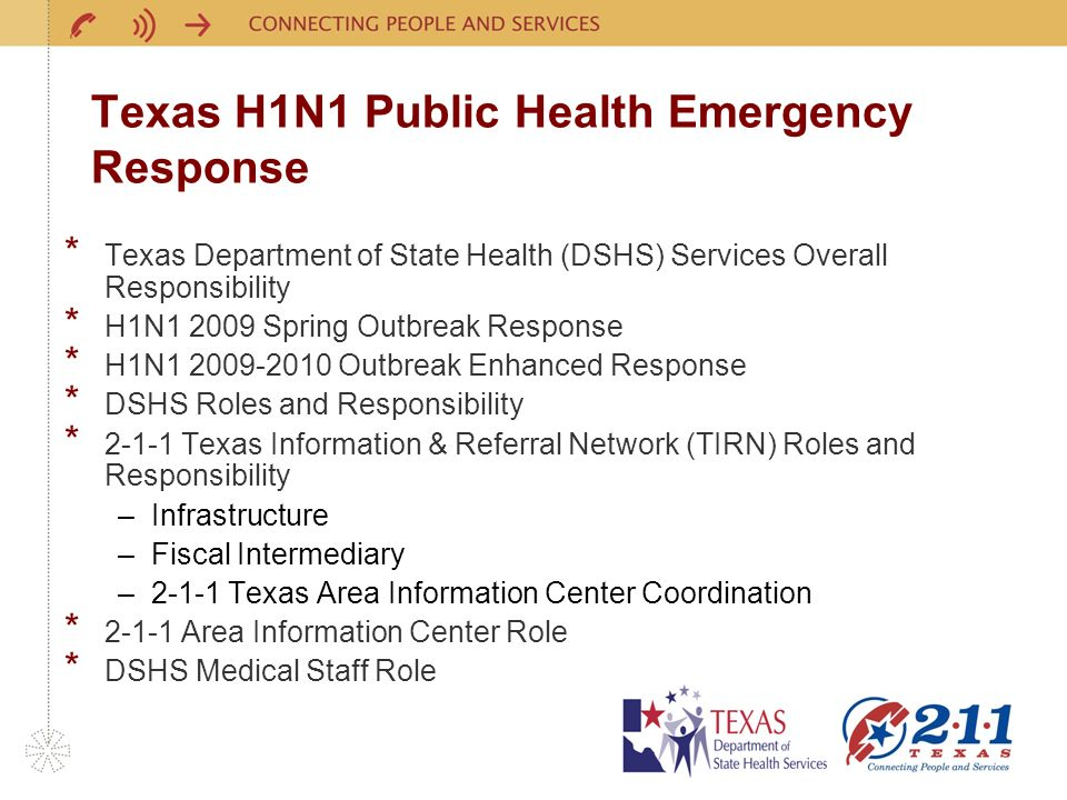 Texas H1N1 Public Health Emergency Response * Texas Department of State Health (DSHS) Services Overall Responsibility * H1N Spring Outbreak Response * H1N Outbreak Enhanced Response * DSHS Roles and Responsibility * Texas Information & Referral Network (TIRN) Roles and Responsibility –Infrastructure –Fiscal Intermediary –2-1-1 Texas Area Information Center Coordination * Area Information Center Role * DSHS Medical Staff Role