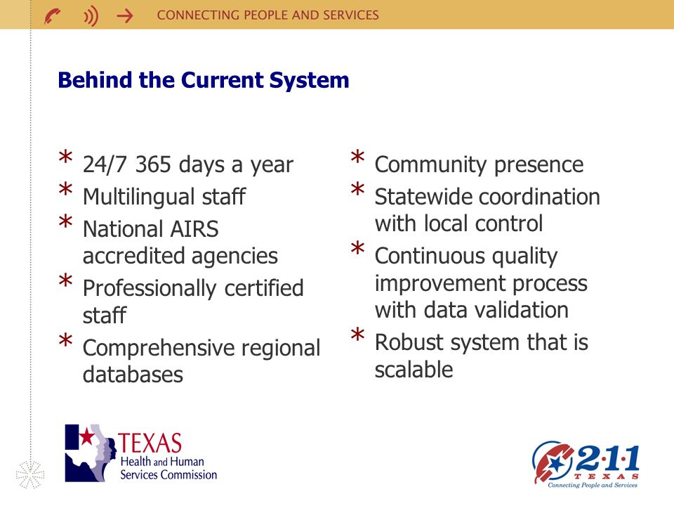 Behind the Current System * 24/7 365 days a year * Multilingual staff * National AIRS accredited agencies * Professionally certified staff * Comprehensive regional databases * Community presence * Statewide coordination with local control * Continuous quality improvement process with data validation * Robust system that is scalable