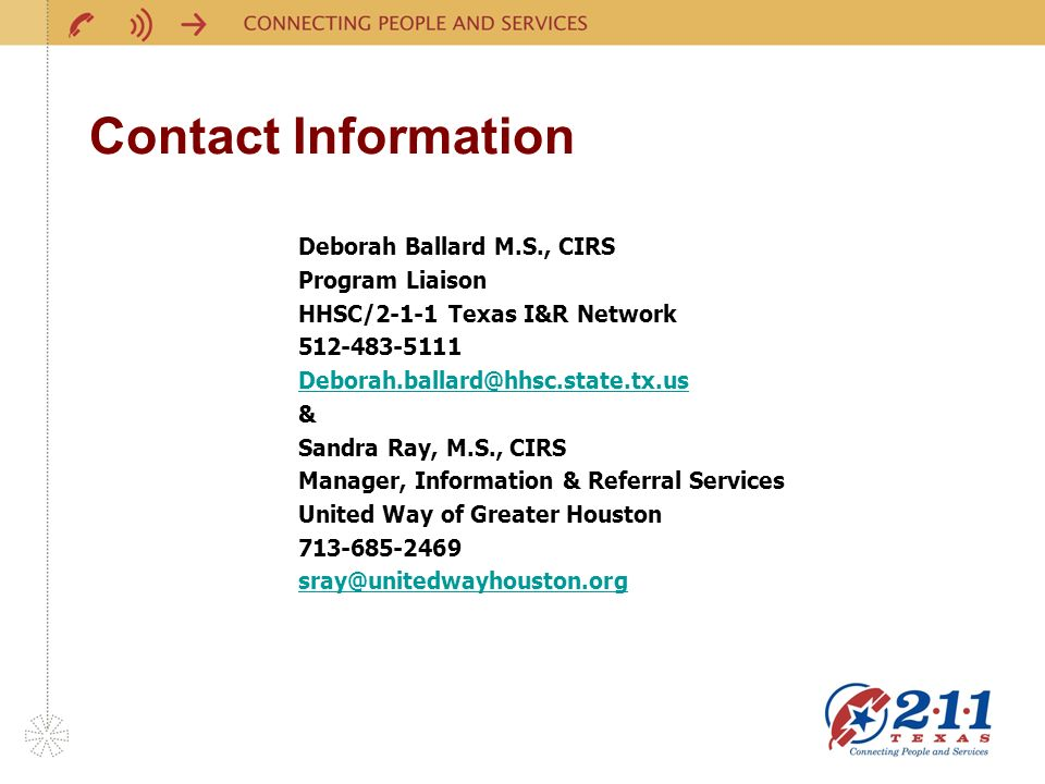 Contact Information Deborah Ballard M.S., CIRS Program Liaison HHSC/2-1-1 Texas I&R Network 512-483-5111 Deborah.ballard@hhsc.state.tx.us & Sandra Ray, M.S., CIRS Manager, Information & Referral Services United Way of Greater Houston 713-685-2469 sray@unitedwayhouston.org