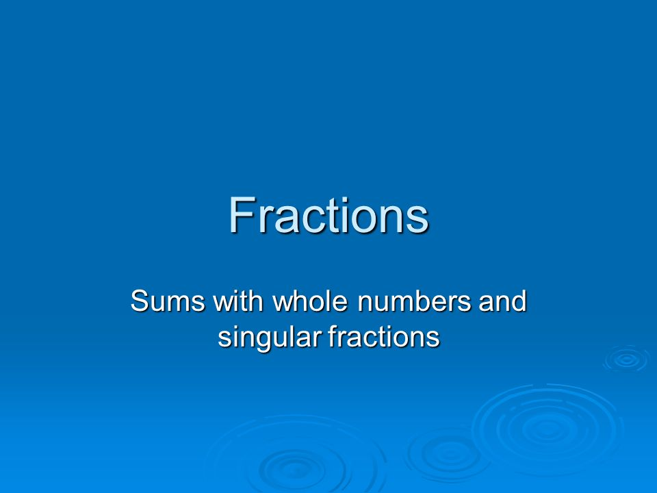 Fractions Sums with whole numbers and singular fractions