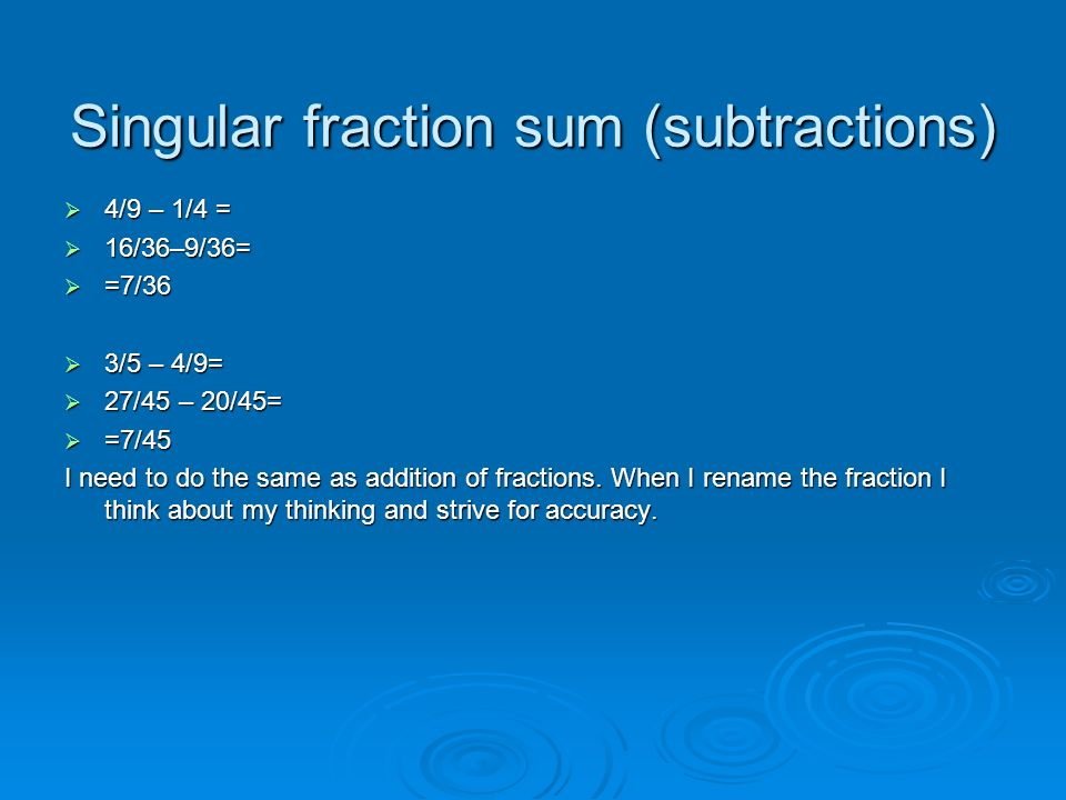 Singular fraction sum (subtractions) 4/9 – 1/4 = 16/36–9/36= =7/36 3/5 – 4/9= 27/45 – 20/45= =7/45 I need to do the same as addition of fractions. Whe