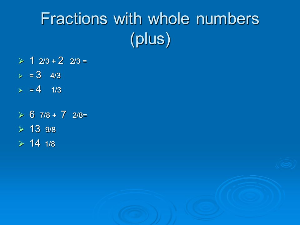 Fractions with whole numbers (plus) 1 2/3 + 2 2/3 = = 3 4 4/3 = 4 1 1/3 6 7 7 7 7/8 + 7 2/8= 13 9 9 9 9/8 14 1/8