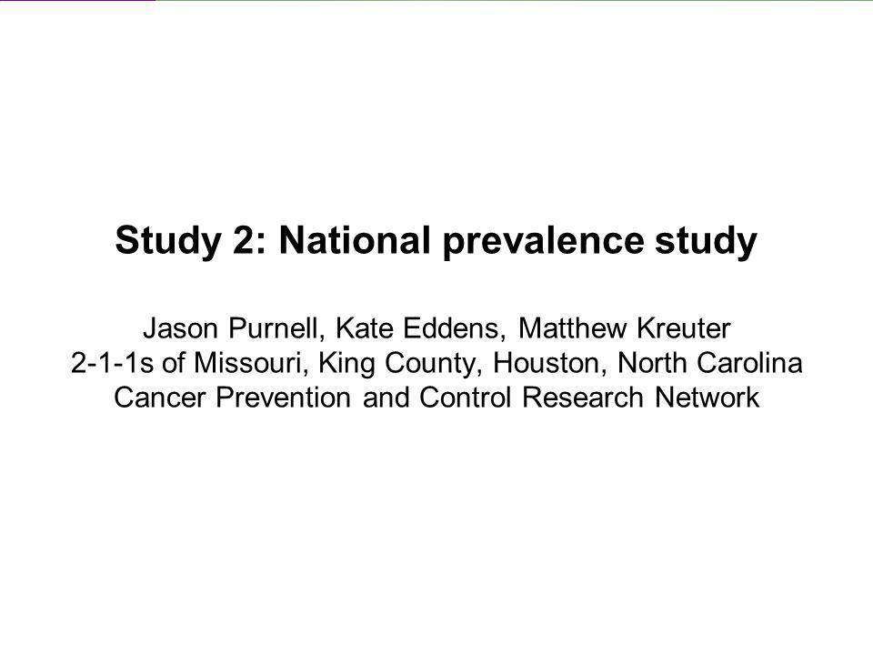 Study 2: National prevalence study Jason Purnell, Kate Eddens, Matthew Kreuter 2-1-1s of Missouri, King County, Houston, North Carolina Cancer Prevention and Control Research Network