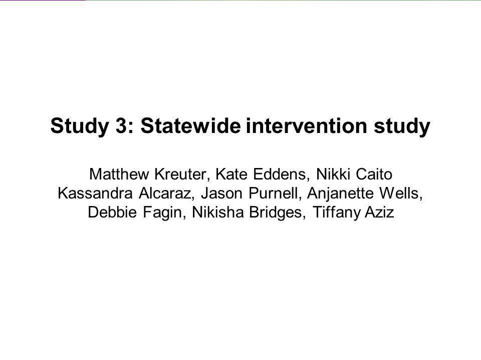 Study 3: Statewide intervention study Matthew Kreuter, Kate Eddens, Nikki Caito Kassandra Alcaraz, Jason Purnell, Anjanette Wells, Debbie Fagin, Nikis