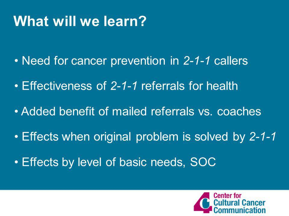 What will we learn? Need for cancer prevention in 2-1-1 callers Effectiveness of 2-1-1 referrals for health Added benefit of mailed referrals vs. coac
