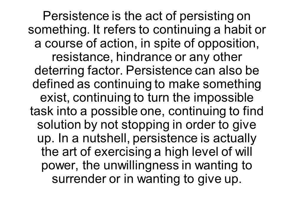 Persistence is the act of persisting on something. It refers to continuing a habit or a course of action, in spite of opposition, resistance, hindranc