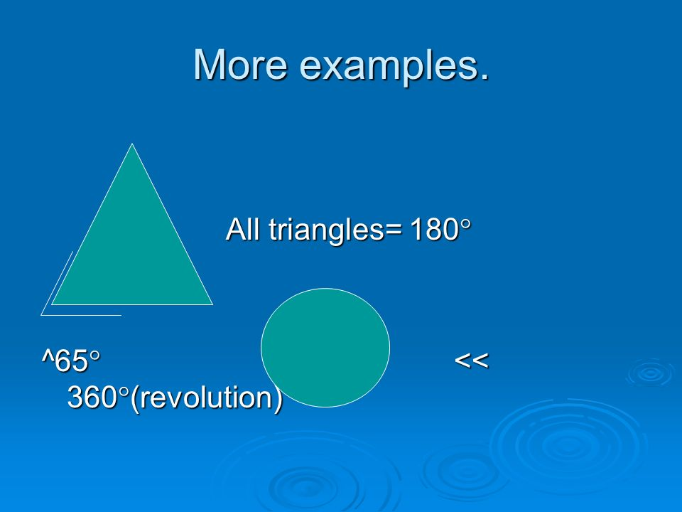 More examples. All triangles= 180 All triangles= 180 ^65 << 360 (revolution)