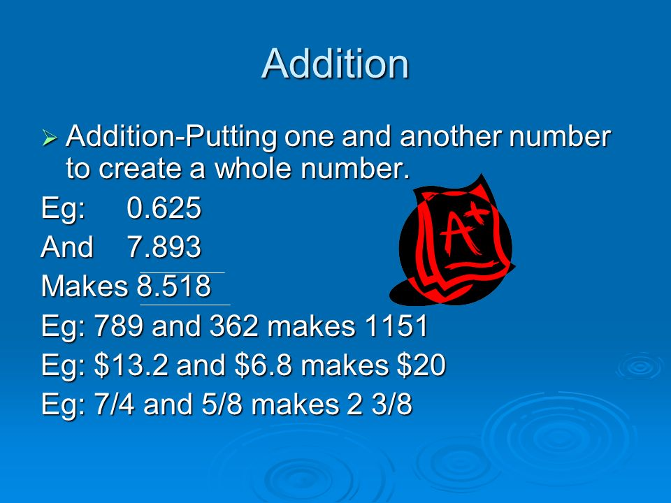 Addition Addition-Putting one and another number to create a whole number.