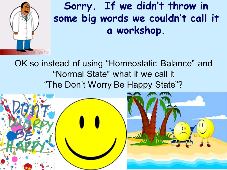 Sorry. If we didnt throw in some big words we couldnt call it a workshop. OK so instead of using Homeostatic Balance and Normal State what if we call