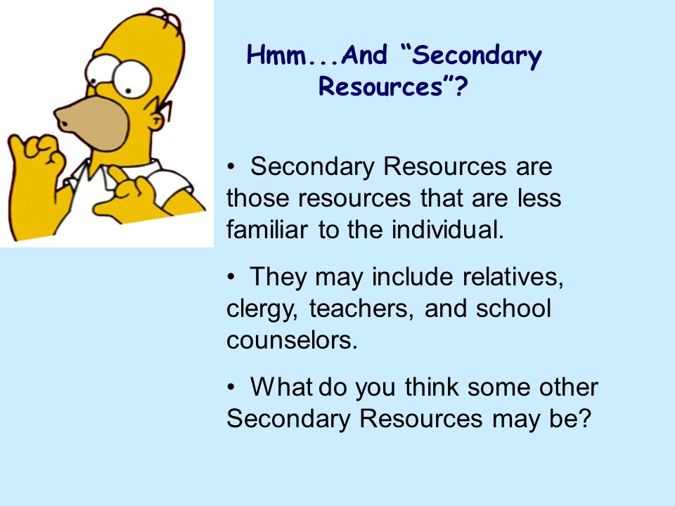Hmm...And Secondary Resources? Secondary Resources are those resources that are less familiar to the individual. They may include relatives, clergy, t