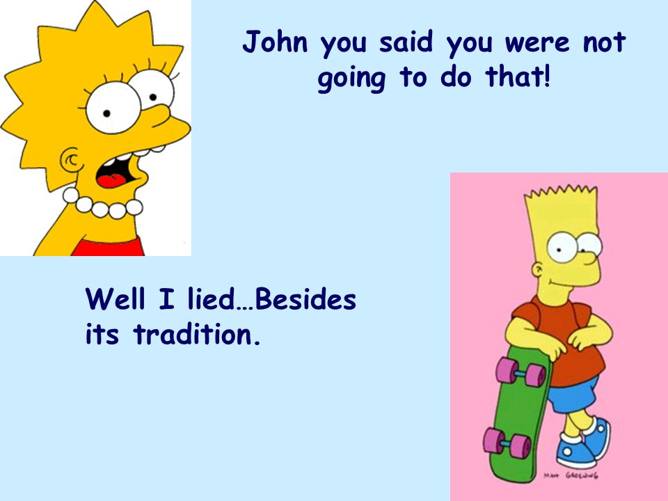John you said you were not going to do that! Well I lied…Besides its tradition.