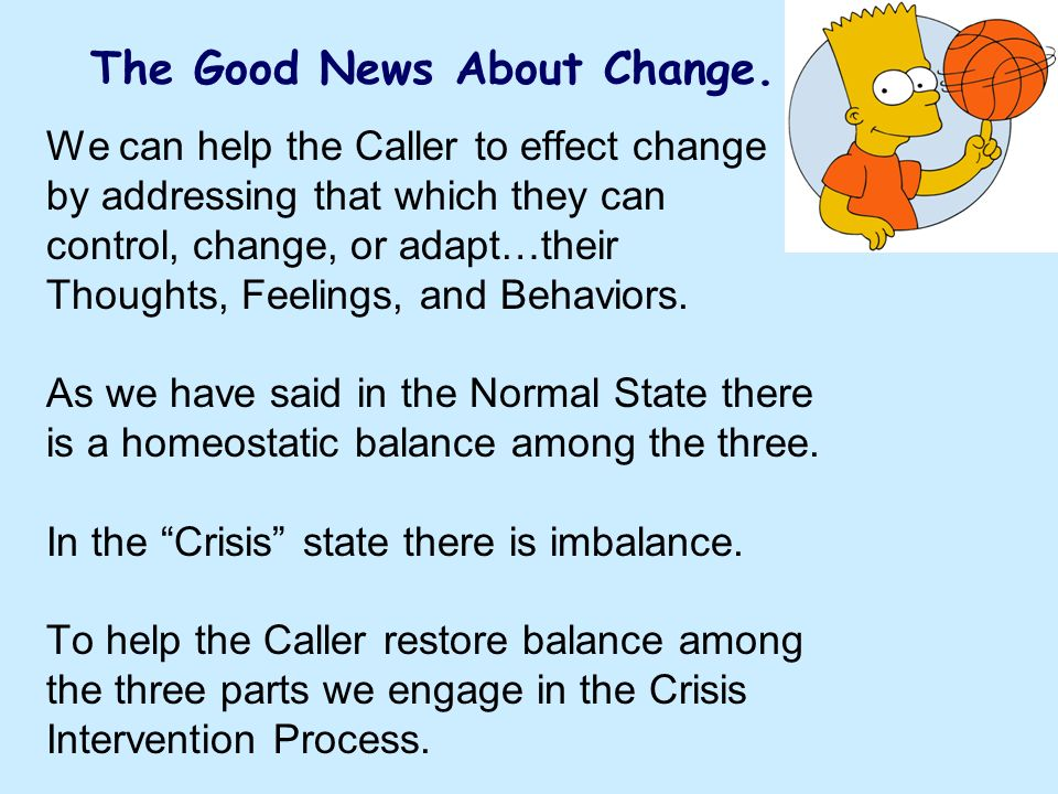 We can help the Caller to effect change by addressing that which they can control, change, or adapt…their Thoughts, Feelings, and Behaviors. As we hav