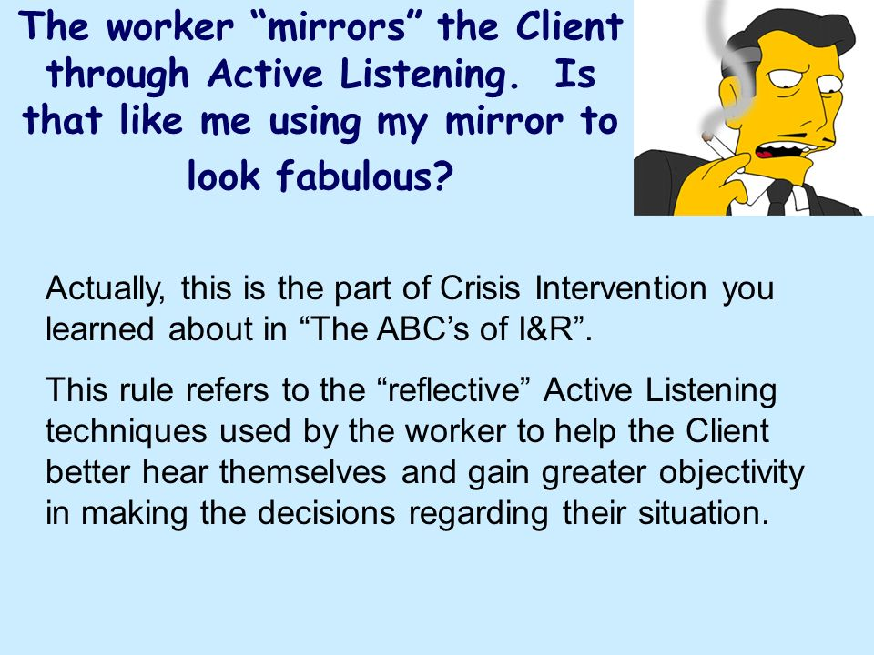 The worker mirrors the Client through Active Listening. Is that like me using my mirror to look fabulous? Actually, this is the part of Crisis Interve