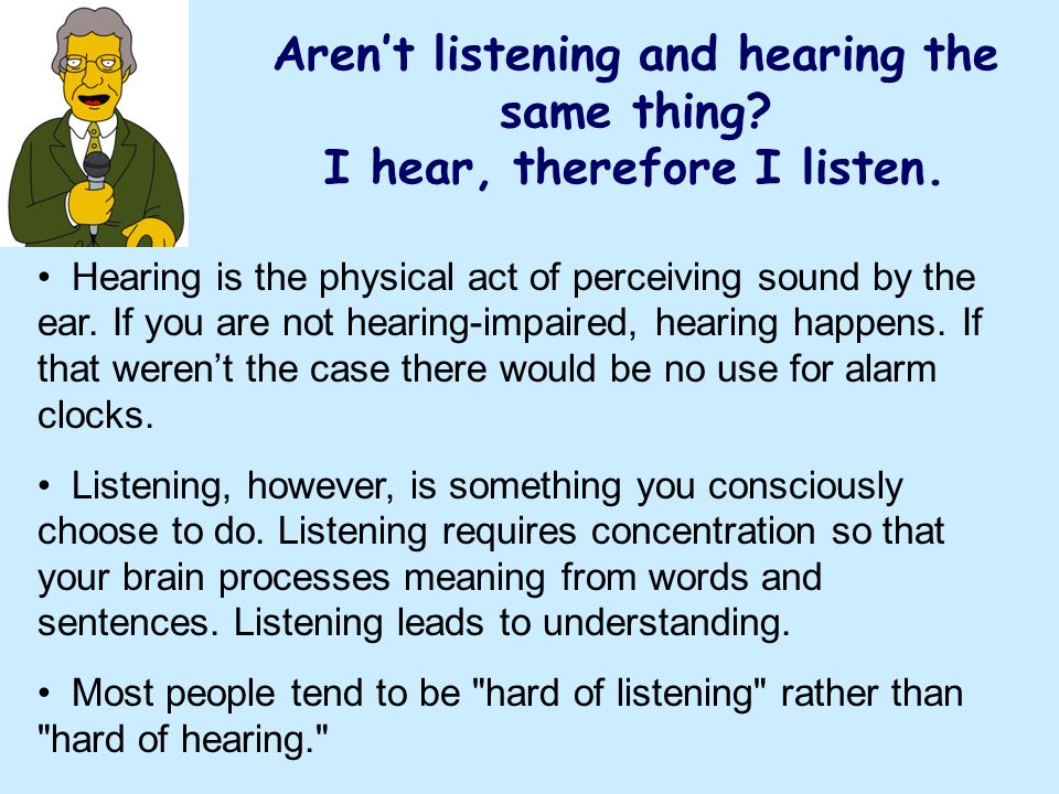 Arent listening and hearing the same thing? I hear, therefore I listen. Hearing is the physical act of perceiving sound by the ear. If you are not hea