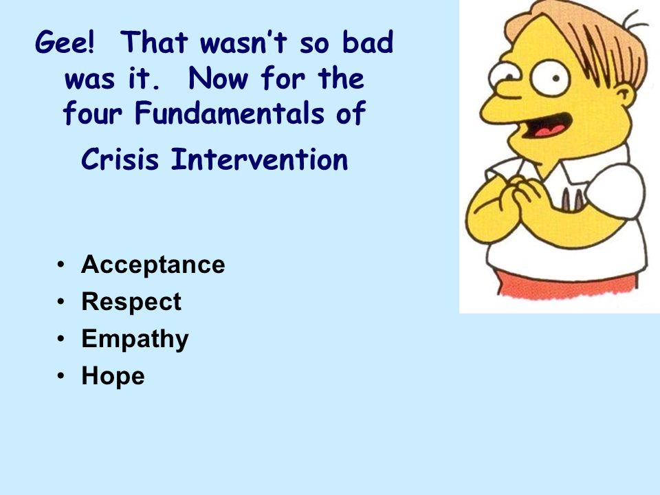 Gee! That wasnt so bad was it. Now for the four Fundamentals of Crisis Intervention Acceptance Respect Empathy Hope