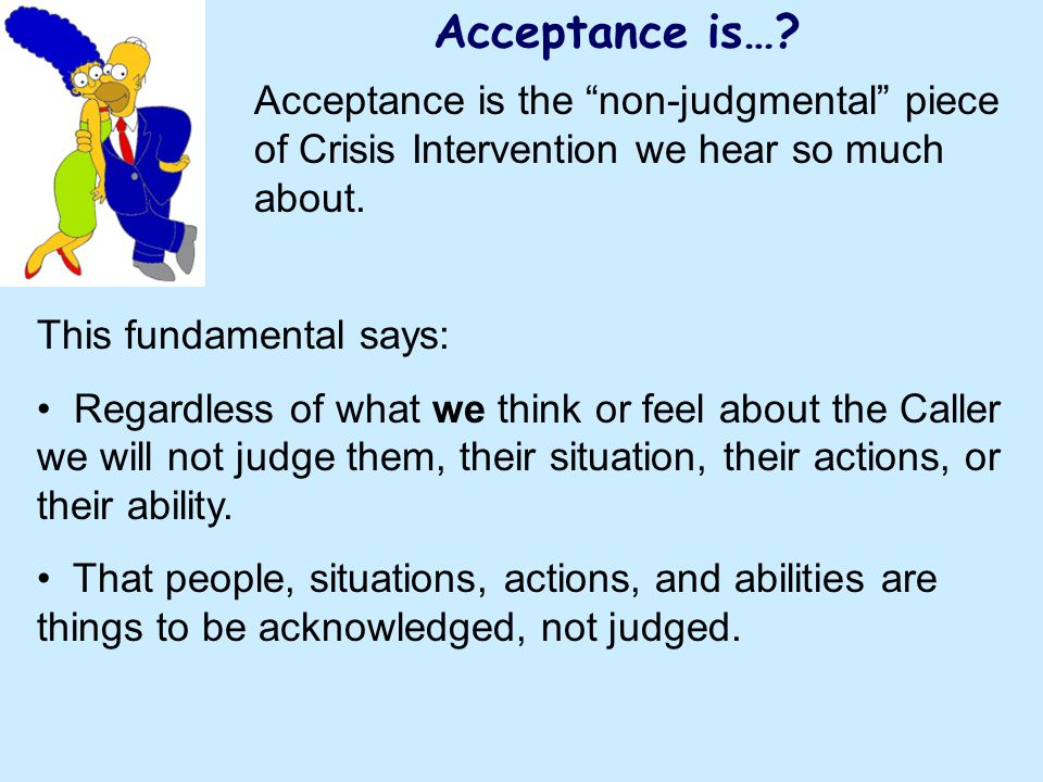 Acceptance is…? Acceptance is the non-judgmental piece of Crisis Intervention we hear so much about. This fundamental says: Regardless of what we thin