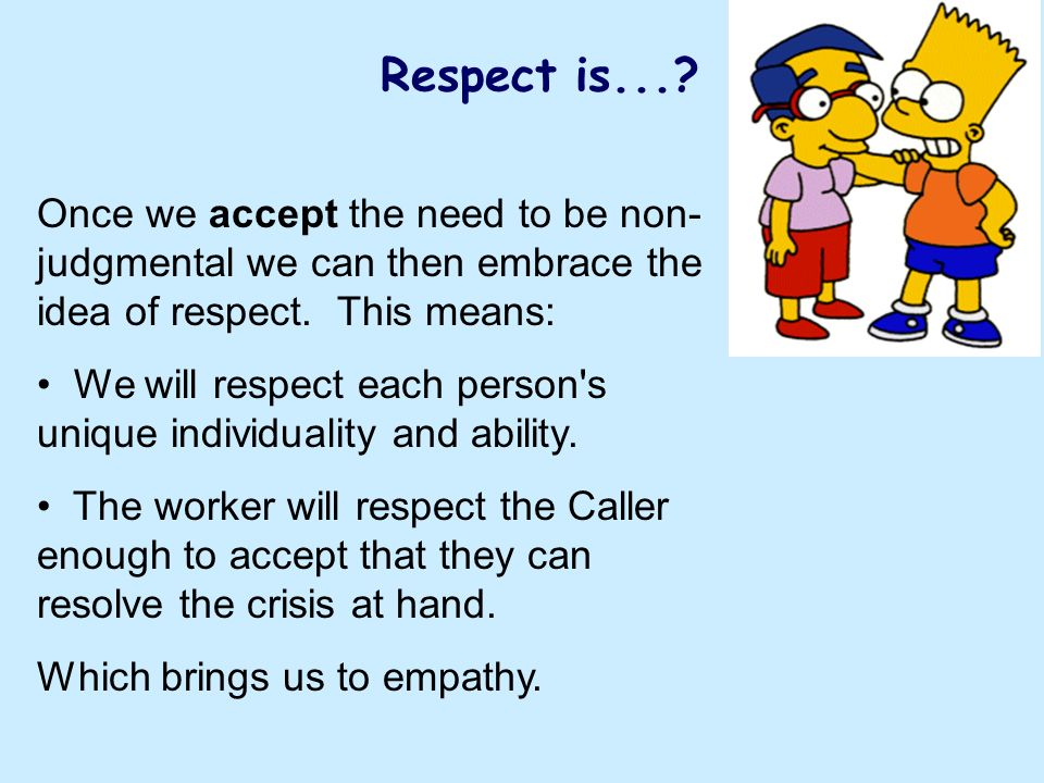 Respect is...? Once we accept the need to be non- judgmental we can then embrace the idea of respect. This means: We will respect each person's unique