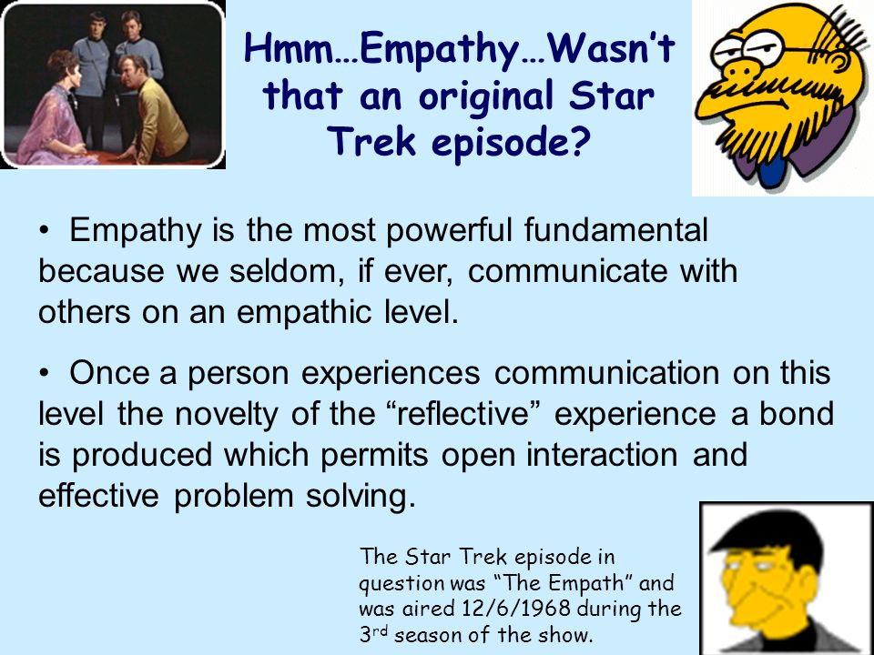 Hmm…Empathy…Wasnt that an original Star Trek episode? Empathy is the most powerful fundamental because we seldom, if ever, communicate with others on