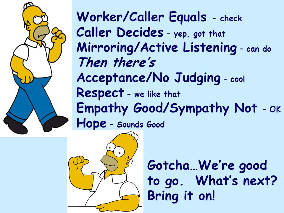 Worker/Caller Equals - check Caller Decides – yep, got that Mirroring/Active Listening – can do Then theres Acceptance/No Judging – cool Respect – we