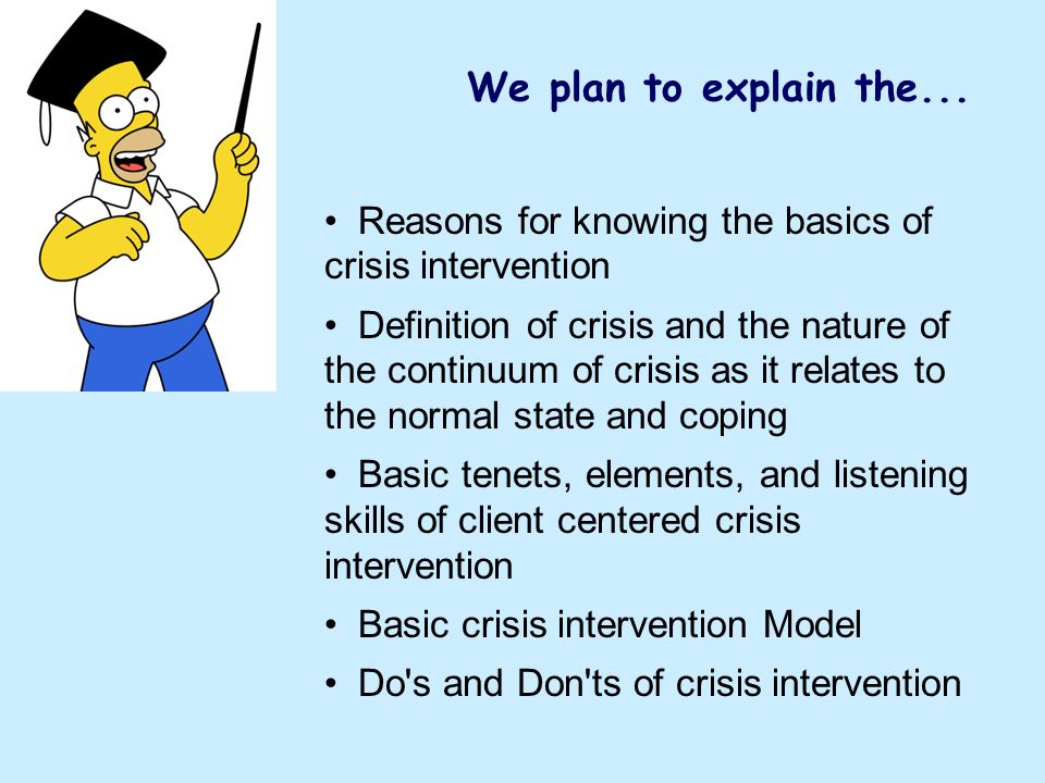 We plan to explain the... Reasons for knowing the basics of crisis intervention Definition of crisis and the nature of the continuum of crisis as it r