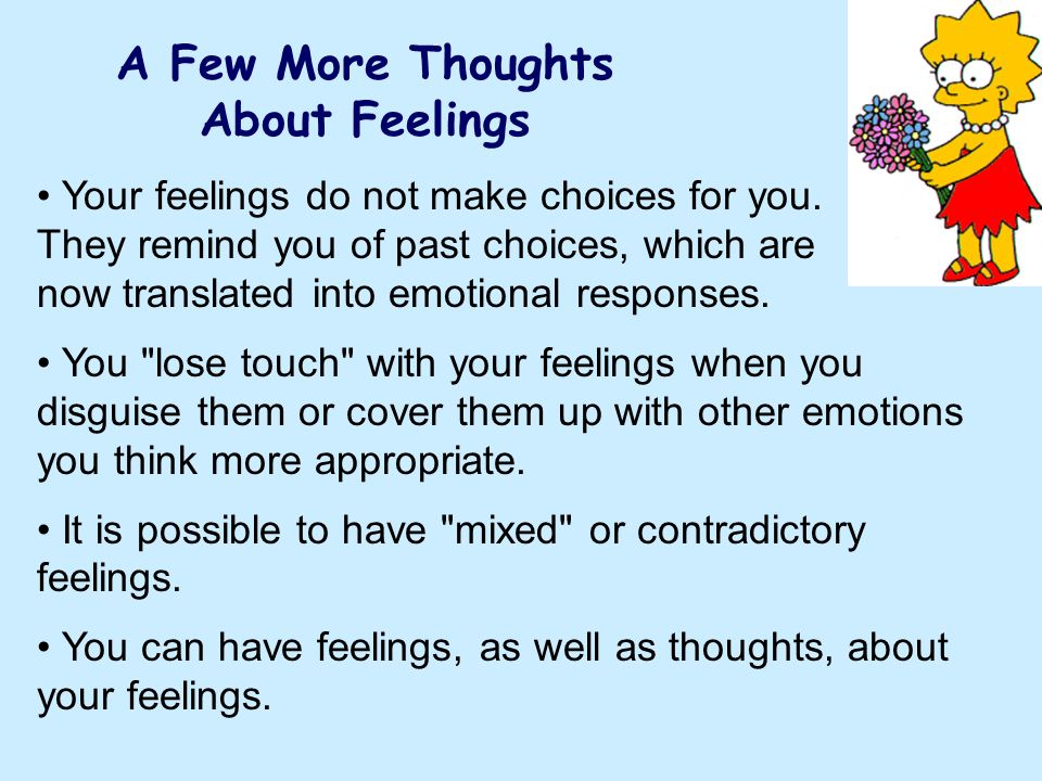 A Few More Thoughts About Feelings Your feelings do not make choices for you. They remind you of past choices, which are now translated into emotional