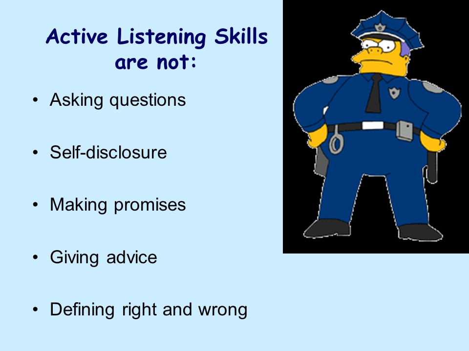 Active Listening Skills are not: Asking questions Self-disclosure Making promises Giving advice Defining right and wrong