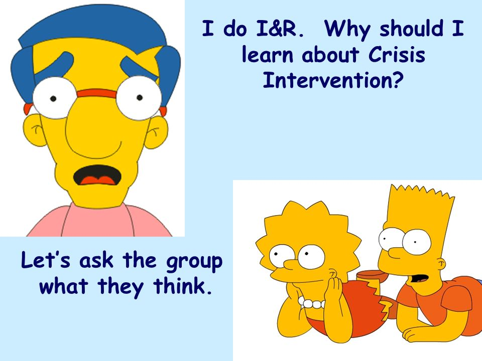 I do I&R. Why should I learn about Crisis Intervention? Lets ask the group what they think.