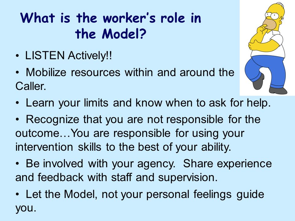 What is the workers role in the Model? LISTEN Actively!! Mobilize resources within and around the Caller. Learn your limits and know when to ask for h