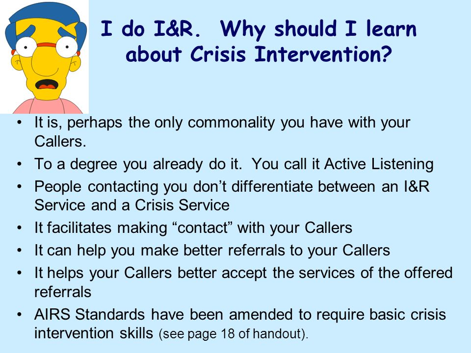 I do I&R. Why should I learn about Crisis Intervention? It is, perhaps the only commonality you have with your Callers. To a degree you already do it.