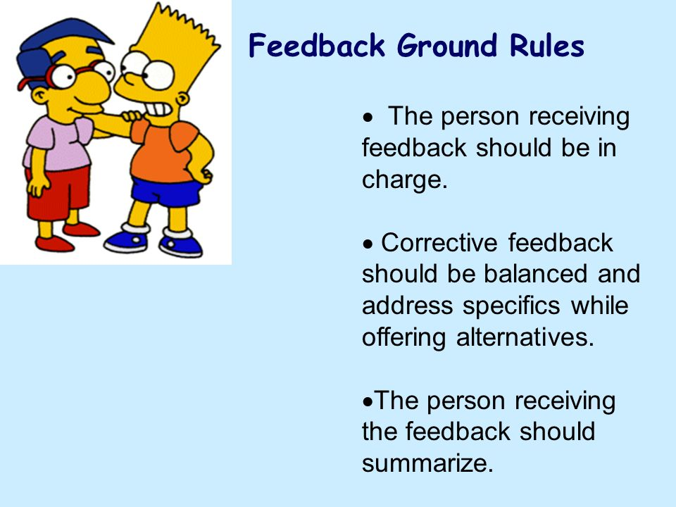 Feedback Ground Rules The person receiving feedback should be in charge. Corrective feedback should be balanced and address specifics while offering a