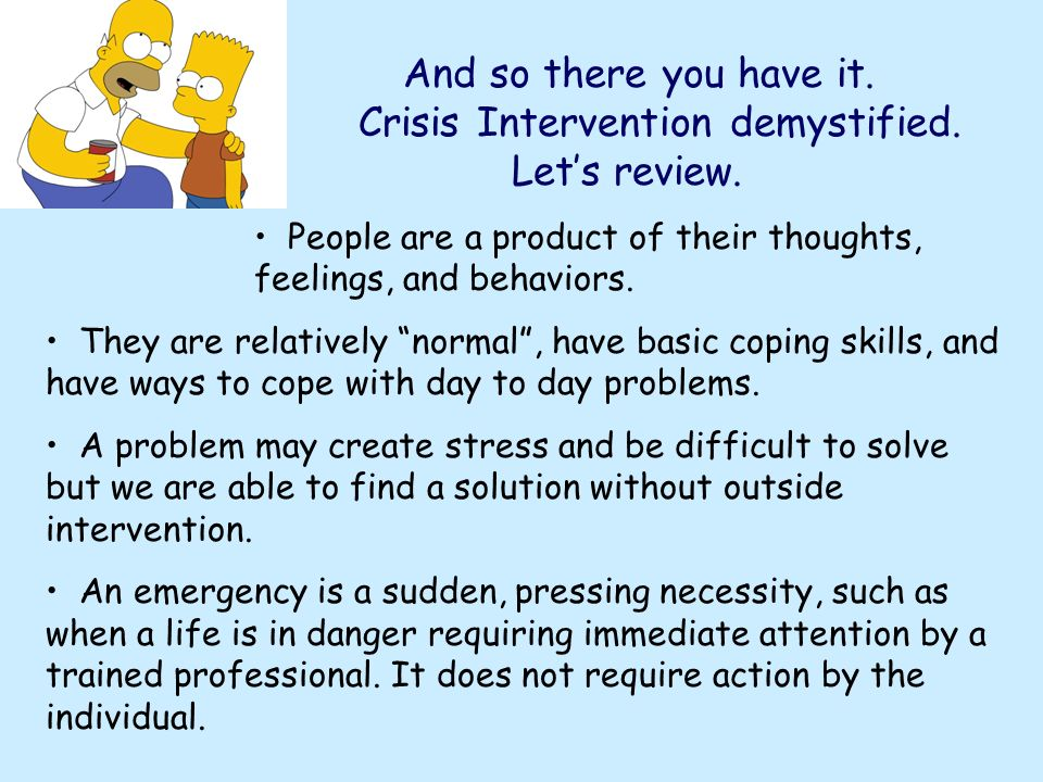 And so there you have it. Crisis Intervention demystified. Lets review. People are a product of their thoughts, feelings, and behaviors. They are rela