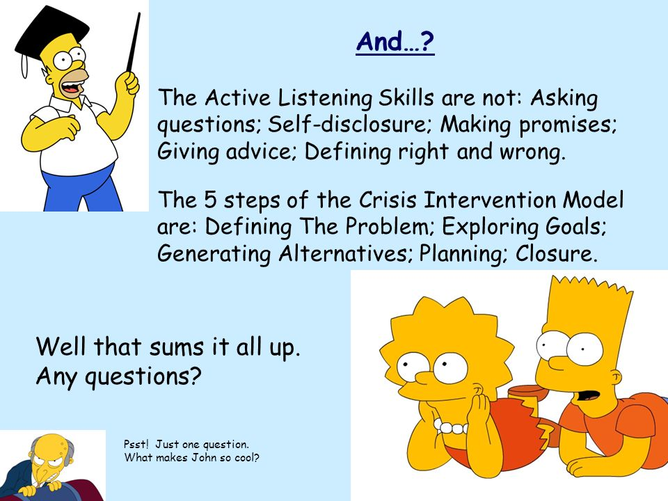 And…? The Active Listening Skills are not: Asking questions; Self-disclosure; Making promises; Giving advice; Defining right and wrong. The 5 steps of