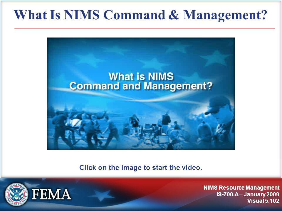 NIMS Resource Management IS-700.A – January 2009 Visual 5.102 What Is NIMS Command & Management? Click on the image to start the video.