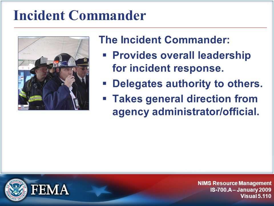 NIMS Resource Management IS-700.A – January 2009 Visual 5.110 Incident Commander The Incident Commander: Provides overall leadership for incident resp