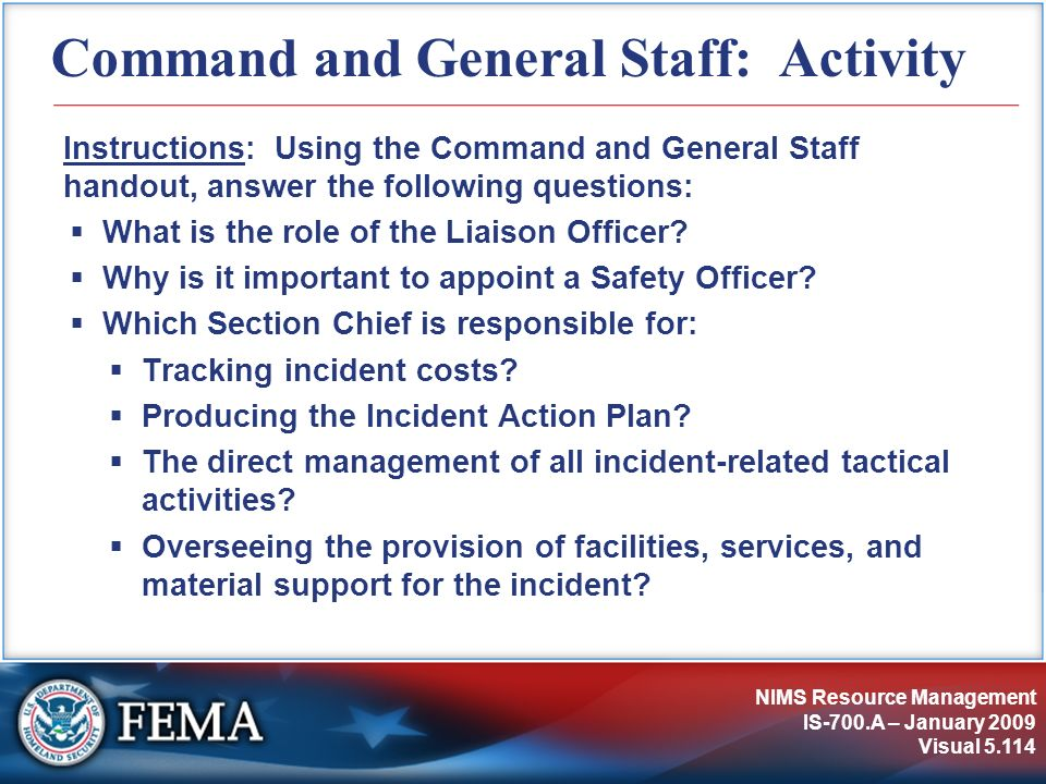 NIMS Resource Management IS-700.A – January 2009 Visual 5.114 Command and General Staff: Activity Instructions: Using the Command and General Staff ha