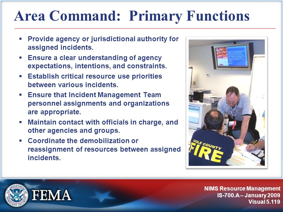 NIMS Resource Management IS-700.A – January 2009 Visual 5.119 Area Command: Primary Functions Provide agency or jurisdictional authority for assigned