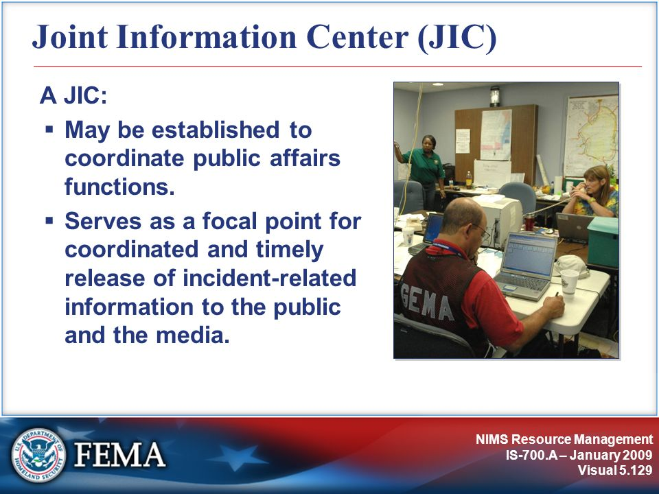 NIMS Resource Management IS-700.A – January 2009 Visual 5.129 Joint Information Center (JIC) A JIC: May be established to coordinate public affairs fu