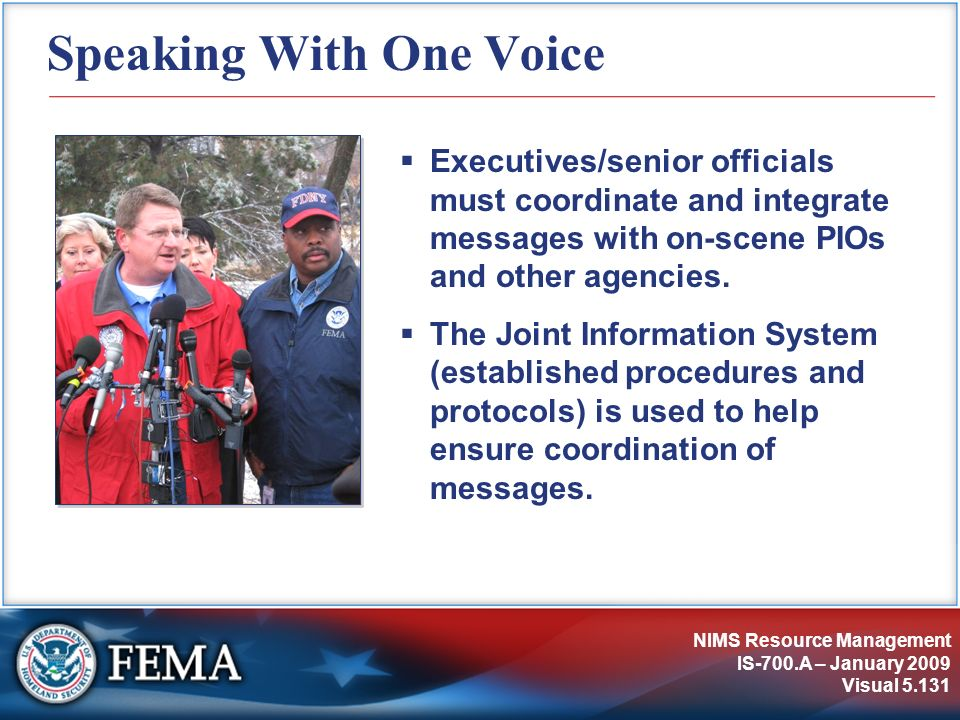 NIMS Resource Management IS-700.A – January 2009 Visual 5.131 Speaking With One Voice Executives/senior officials must coordinate and integrate messag