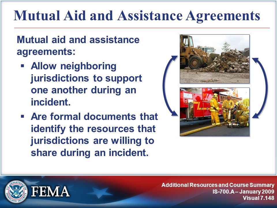 Additional Resources and Course Summary IS-700.A – January 2009 Visual 7.148 Mutual Aid and Assistance Agreements Mutual aid and assistance agreements
