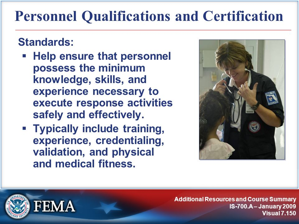 Additional Resources and Course Summary IS-700.A – January 2009 Visual 7.150 Personnel Qualifications and Certification Standards: Help ensure that pe