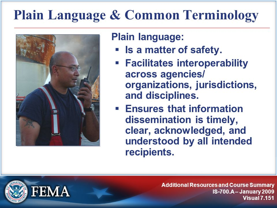 Additional Resources and Course Summary IS-700.A – January 2009 Visual 7.151 Plain Language & Common Terminology Plain language: Is a matter of safety