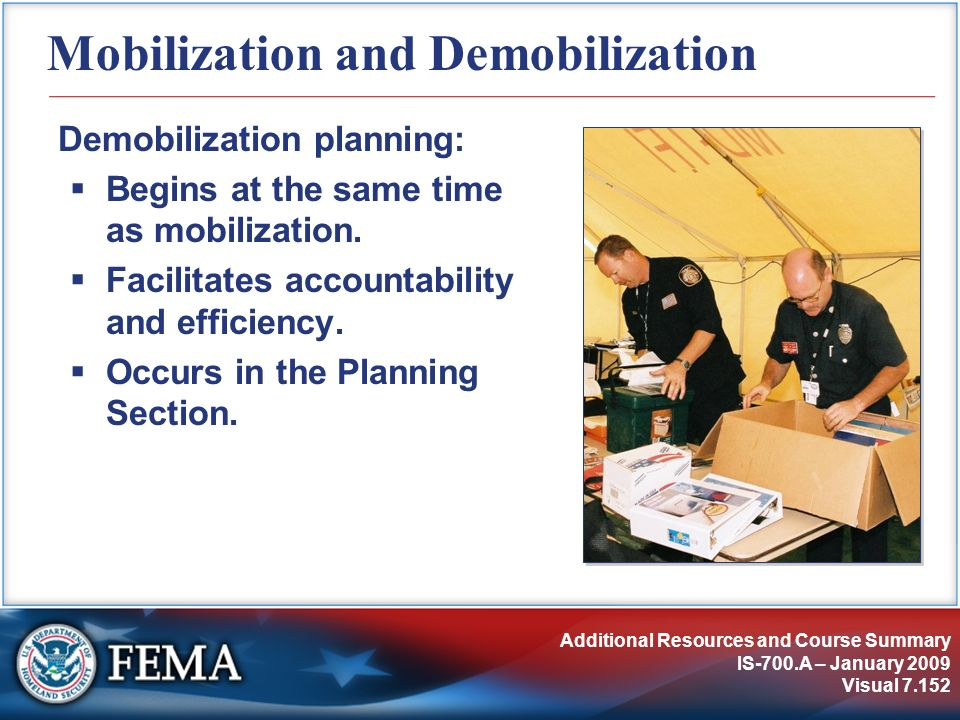 Additional Resources and Course Summary IS-700.A – January 2009 Visual 7.152 Mobilization and Demobilization Demobilization planning: Begins at the sa