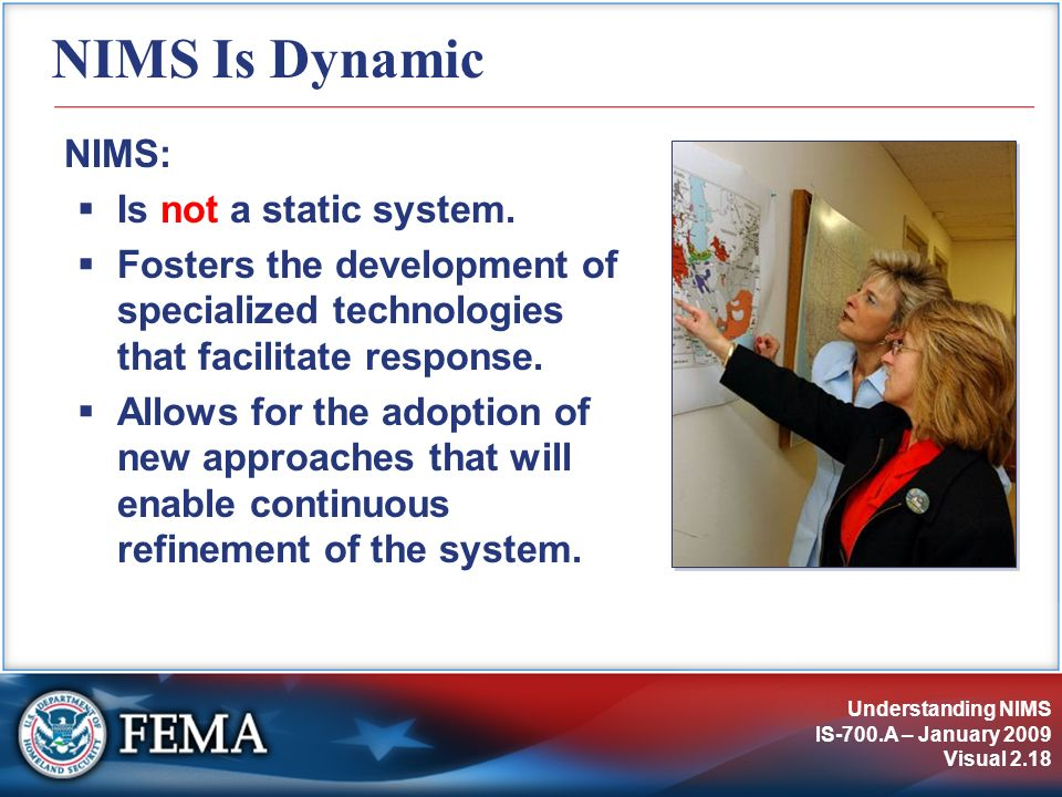 Understanding NIMS IS-700.A – January 2009 Visual 2.18 NIMS Is Dynamic NIMS: Is not a static system. Fosters the development of specialized technologi