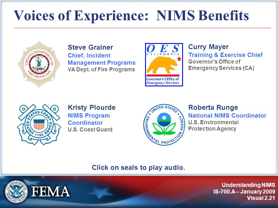 Understanding NIMS IS-700.A – January 2009 Visual 2.21 Voices of Experience: NIMS Benefits Click on seals to play audio. Steve Grainer Chief, Incident