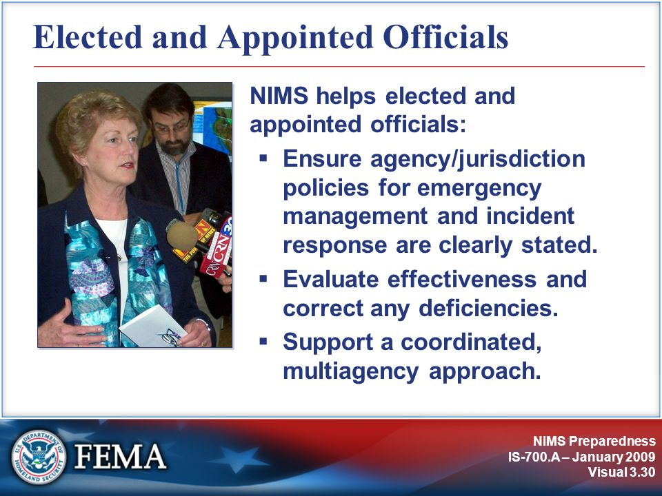 NIMS Preparedness IS-700.A – January 2009 Visual 3.30 Elected and Appointed Officials NIMS helps elected and appointed officials: Ensure agency/jurisd