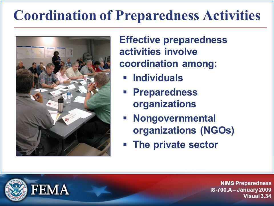 NIMS Preparedness IS-700.A – January 2009 Visual 3.34 Coordination of Preparedness Activities Effective preparedness activities involve coordination a