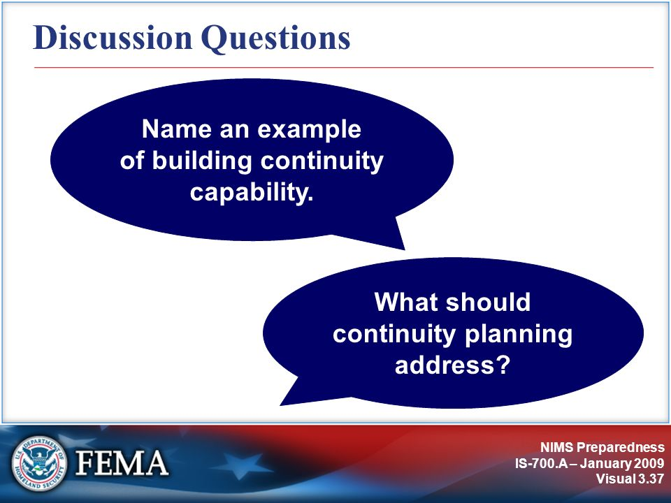 NIMS Preparedness IS-700.A – January 2009 Visual 3.37 Discussion Questions What should continuity planning address? Name an example of building contin