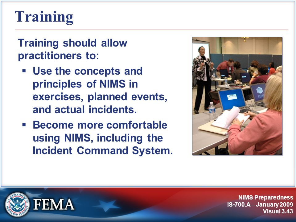 NIMS Preparedness IS-700.A – January 2009 Visual 3.43 Training Training should allow practitioners to: Use the concepts and principles of NIMS in exer