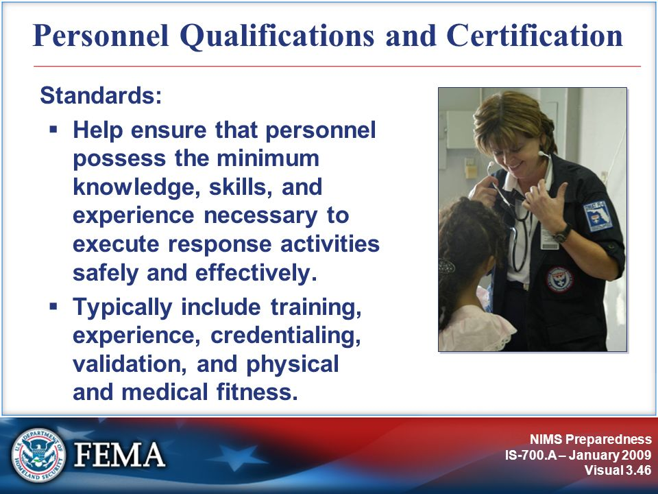 NIMS Preparedness IS-700.A – January 2009 Visual 3.46 Personnel Qualifications and Certification Standards: Help ensure that personnel possess the min