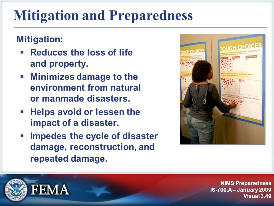 NIMS Preparedness IS-700.A – January 2009 Visual 3.49 Mitigation and Preparedness Mitigation: Reduces the loss of life and property. Minimizes damage